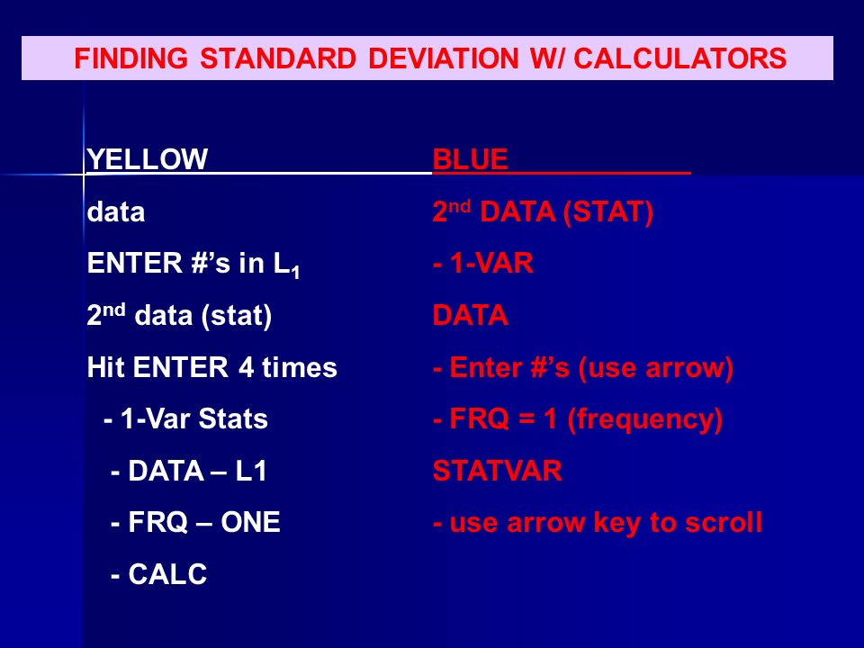 FINDING STANDARD DEVIATION W/ CALCULATORS YELLOWBLUE data2 nd DATA (STAT) ENTER #s in L VAR 2 nd data (stat) DATA Hit ENTER 4 times- Enter #s (use arrow) - 1-Var Stats- FRQ = 1 (frequency) - DATA – L1STATVAR - FRQ – ONE- use arrow key to scroll - CALC