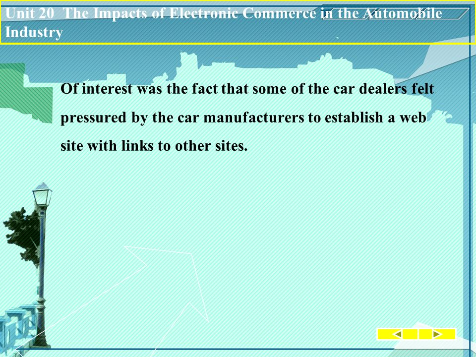 Unit 20 The Impacts of Electronic Commerce in the Automobile Industry Of interest was the fact that some of the car dealers felt pressured by the car manufacturers to establish a web site with links to other sites.