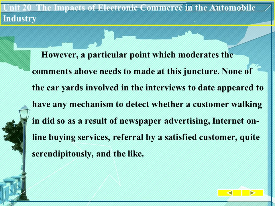 Unit 20 The Impacts of Electronic Commerce in the Automobile Industry However, a particular point which moderates the comments above needs to made at this juncture.