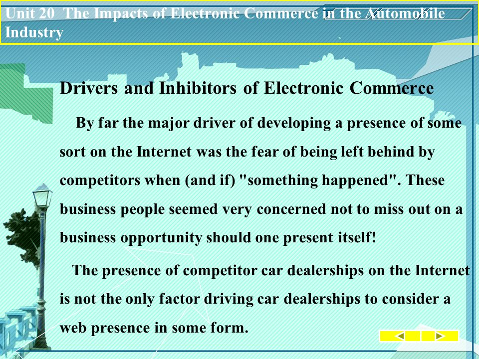 Drivers and Inhibitors of Electronic Commerce By far the major driver of developing a presence of some sort on the Internet was the fear of being left behind by competitors when (and if) something happened .