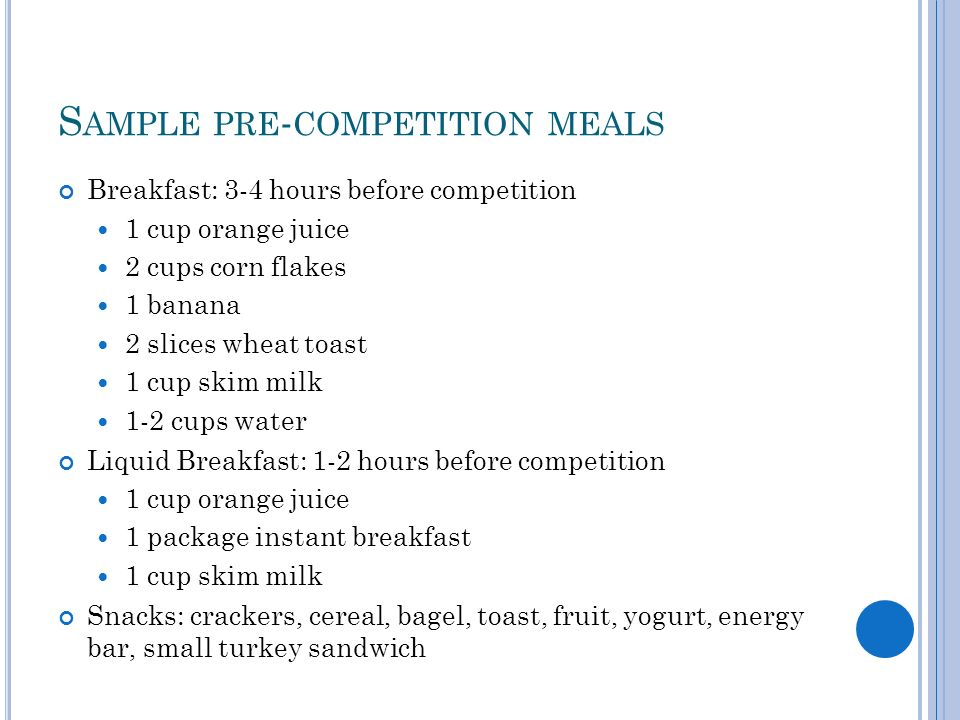 S AMPLE PRE - COMPETITION MEALS Breakfast: 3-4 hours before competition 1 cup orange juice 2 cups corn flakes 1 banana 2 slices wheat toast 1 cup skim milk 1-2 cups water Liquid Breakfast: 1-2 hours before competition 1 cup orange juice 1 package instant breakfast 1 cup skim milk Snacks: crackers, cereal, bagel, toast, fruit, yogurt, energy bar, small turkey sandwich