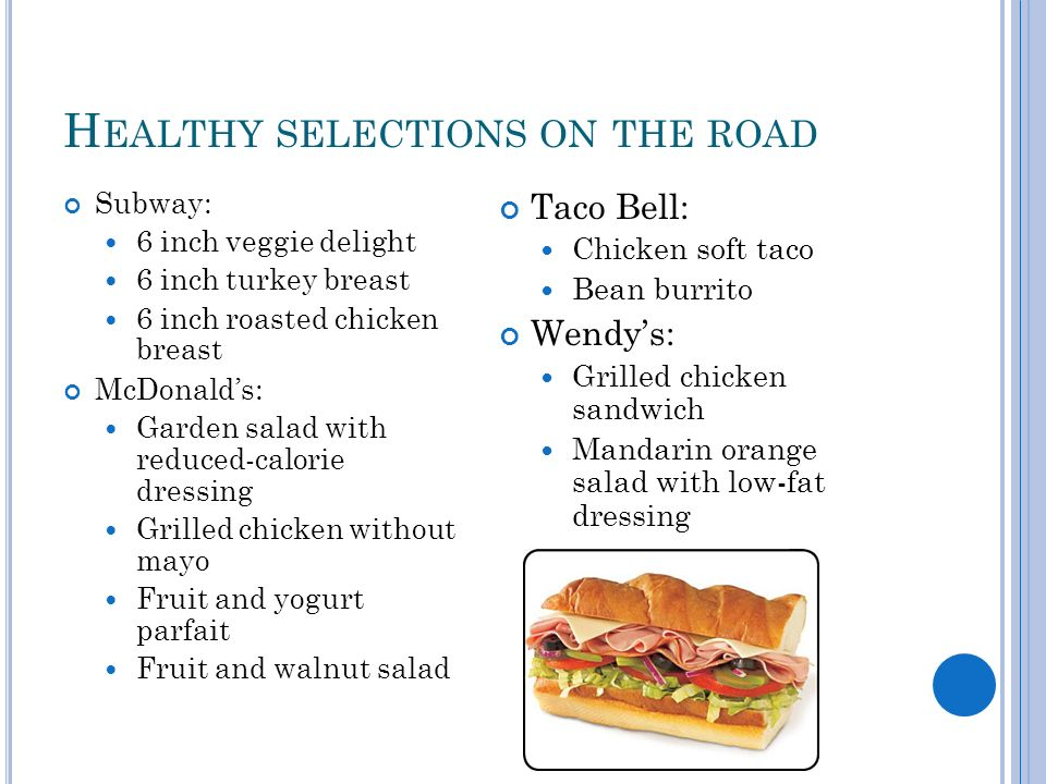 H EALTHY SELECTIONS ON THE ROAD Subway: 6 inch veggie delight 6 inch turkey breast 6 inch roasted chicken breast McDonalds: Garden salad with reduced-calorie dressing Grilled chicken without mayo Fruit and yogurt parfait Fruit and walnut salad Taco Bell: Chicken soft taco Bean burrito Wendys: Grilled chicken sandwich Mandarin orange salad with low-fat dressing