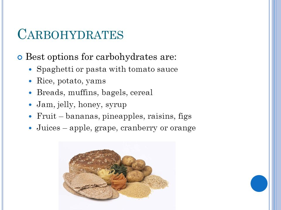 C ARBOHYDRATES Best options for carbohydrates are: Spaghetti or pasta with tomato sauce Rice, potato, yams Breads, muffins, bagels, cereal Jam, jelly, honey, syrup Fruit – bananas, pineapples, raisins, figs Juices – apple, grape, cranberry or orange