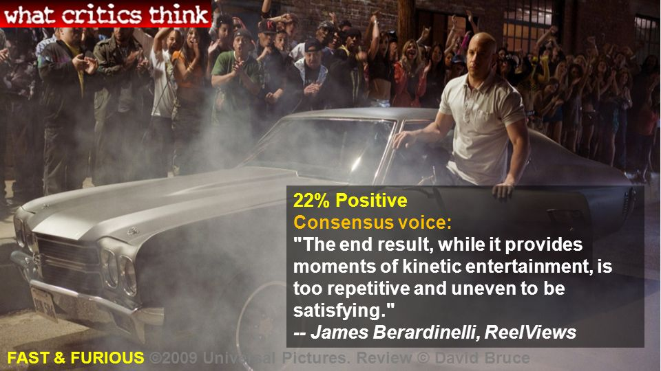 22% Positive Consensus voice: The end result, while it provides moments of kinetic entertainment, is too repetitive and uneven to be satisfying. -- James Berardinelli, ReelViews FAST & FURIOUS ©2009 Universal Pictures.