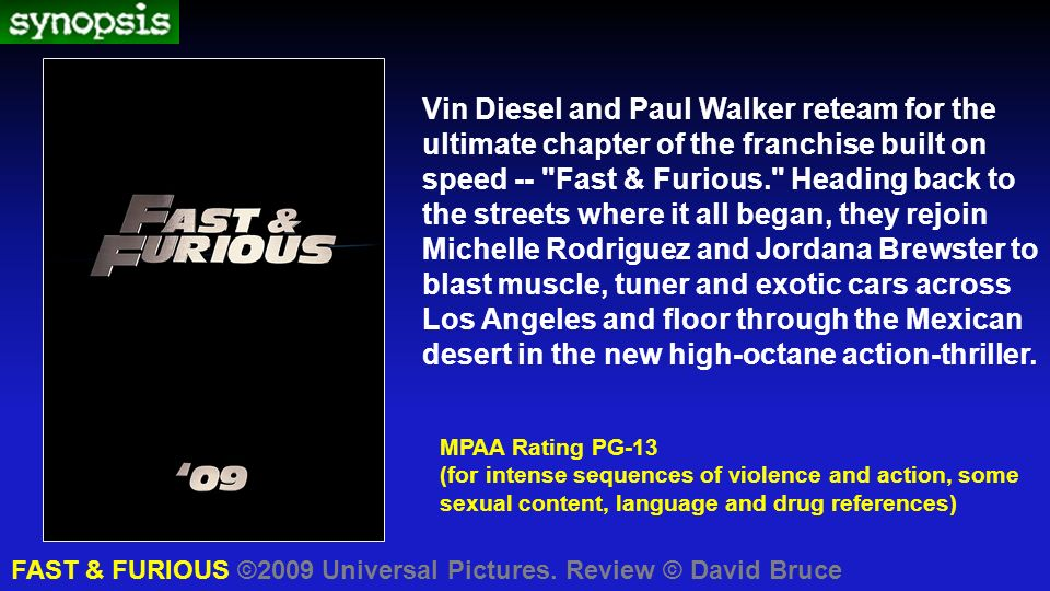 Vin Diesel and Paul Walker reteam for the ultimate chapter of the franchise built on speed -- Fast & Furious. Heading back to the streets where it all began, they rejoin Michelle Rodriguez and Jordana Brewster to blast muscle, tuner and exotic cars across Los Angeles and floor through the Mexican desert in the new high-octane action-thriller.