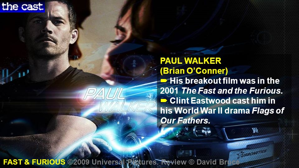 PAUL WALKER (Brian OConner) His breakout film was in the 2001 The Fast and the Furious.