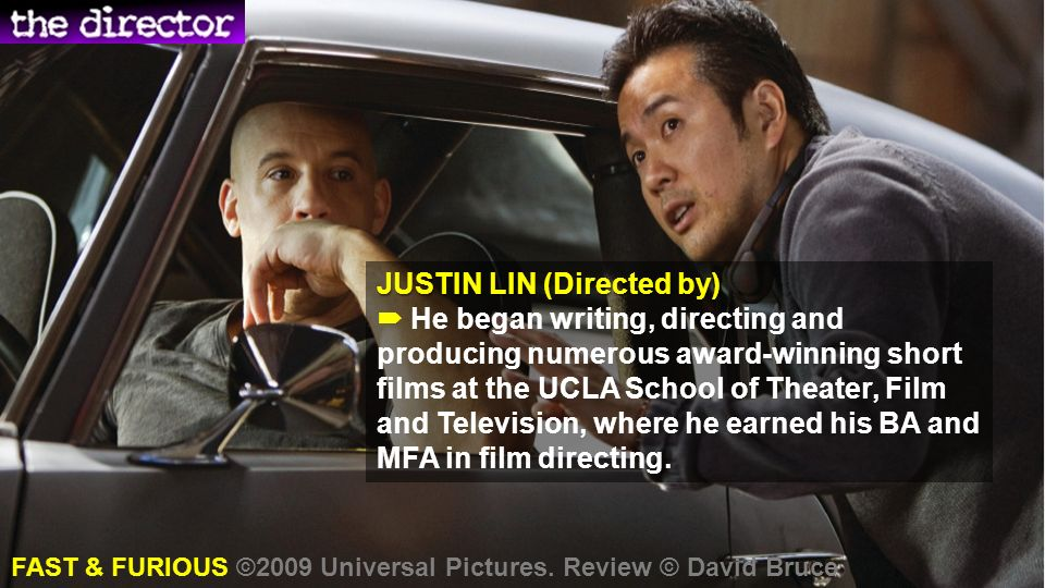 JUSTIN LIN (Directed by) JUSTIN LIN (Directed by) He began writing, directing and producing numerous award-winning short films at the UCLA School of Theater, Film and Television, where he earned his BA and MFA in film directing.