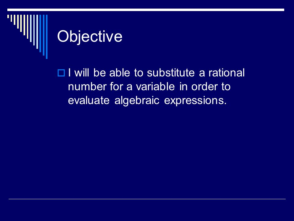 Objective I will be able to substitute a rational number for a variable in order to evaluate algebraic expressions.