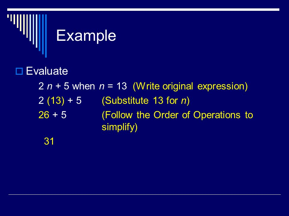 Example Evaluate 2 n + 5 when n = 13 (Write original expression) 2 (13) + 5 (Substitute 13 for n) (Follow the Order of Operations to simplify) 31