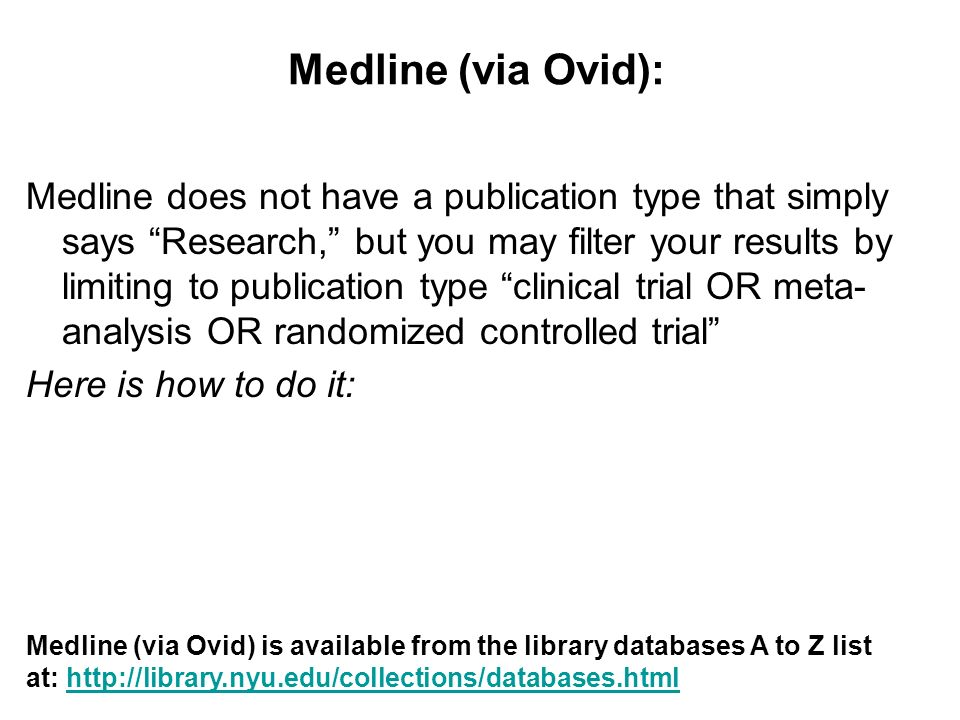 Medline (via Ovid): Medline does not have a publication type that simply says Research, but you may filter your results by limiting to publication type clinical trial OR meta- analysis OR randomized controlled trial Here is how to do it: Medline (via Ovid) is available from the library databases A to Z list at: