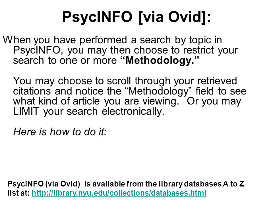 PsycINFO [via Ovid]: When you have performed a search by topic in PsycINFO, you may then choose to restrict your search to one or more Methodology.