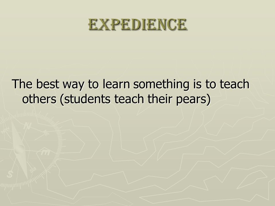 expedience The best way to learn something is to teach others (students teach their pears)