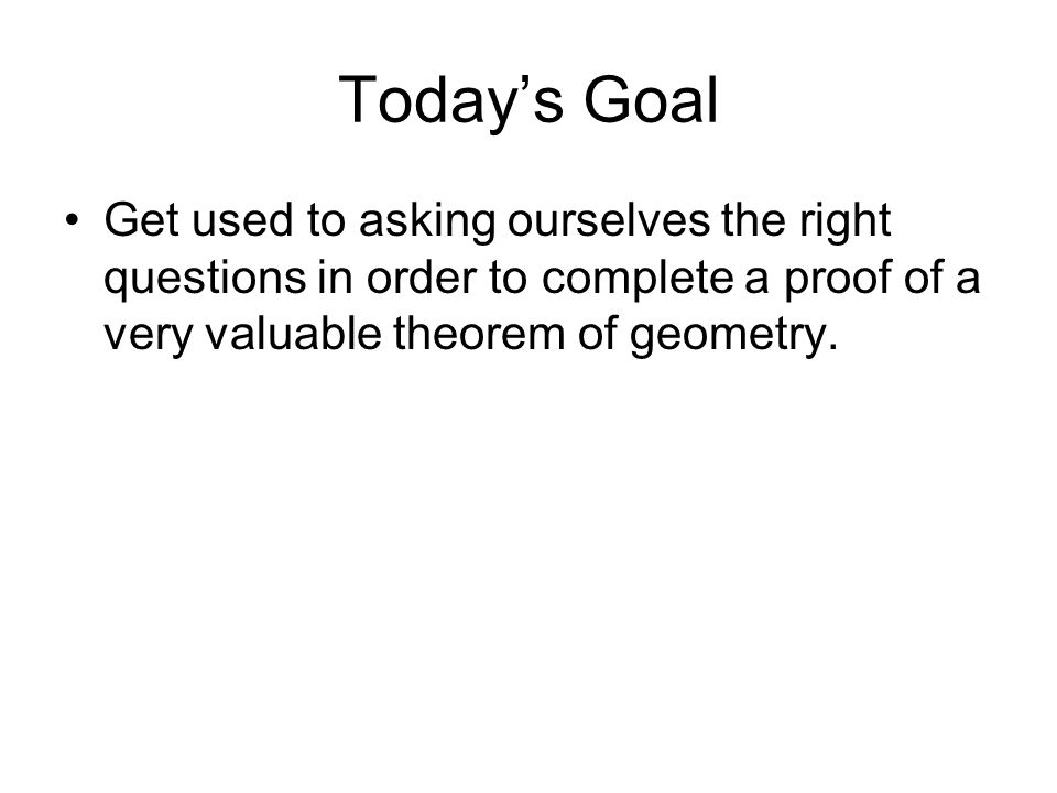 Todays Goal Get used to asking ourselves the right questions in order to complete a proof of a very valuable theorem of geometry.