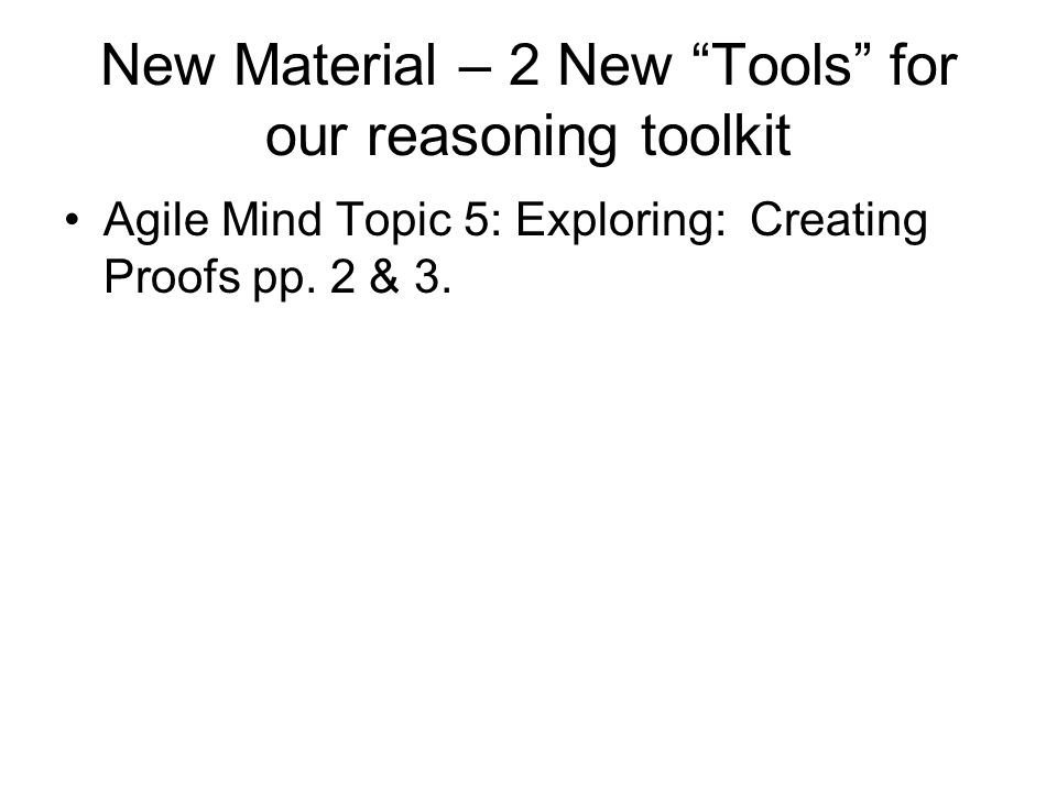 New Material – 2 New Tools for our reasoning toolkit Agile Mind Topic 5: Exploring: Creating Proofs pp.