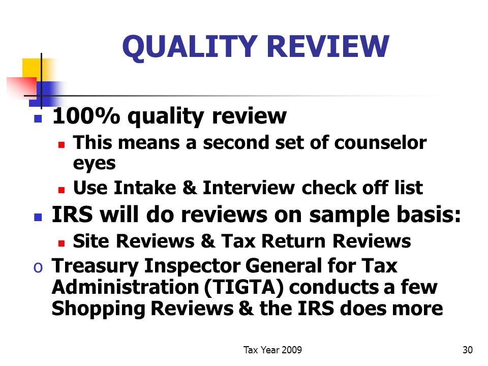 Tax Year 200930 QUALITY REVIEW 100% quality review This means a second set of counselor eyes Use Intake & Interview check off list IRS will do reviews on sample basis: Site Reviews & Tax Return Reviews o Treasury Inspector General for Tax Administration (TIGTA) conducts a few Shopping Reviews & the IRS does more