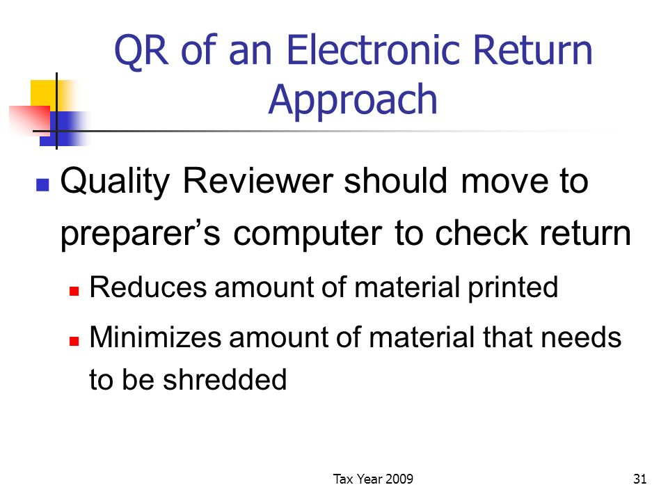 Tax Year 200931 QR of an Electronic Return Approach Quality Reviewer should move to preparers computer to check return Reduces amount of material printed Minimizes amount of material that needs to be shredded