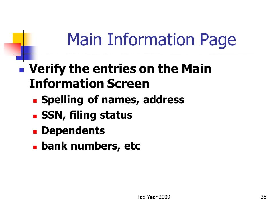 Tax Year 200935 Main Information Page Verify the entries on the Main Information Screen Spelling of names, address SSN, filing status Dependents bank numbers, etc