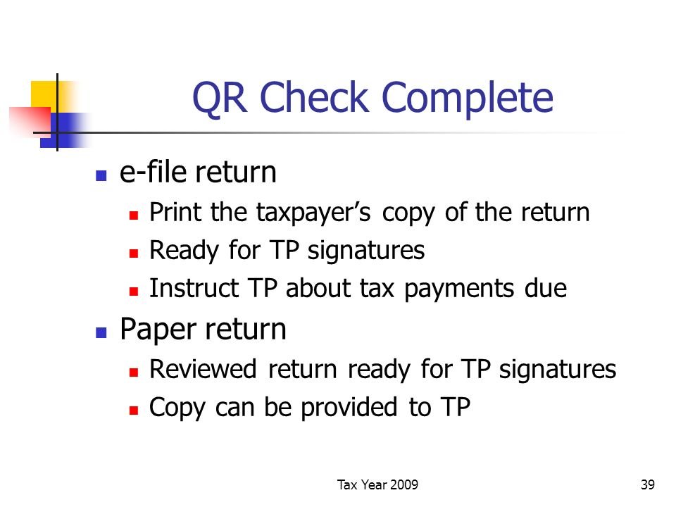 Tax Year 200939 QR Check Complete e-file return Print the taxpayers copy of the return Ready for TP signatures Instruct TP about tax payments due Paper return Reviewed return ready for TP signatures Copy can be provided to TP
