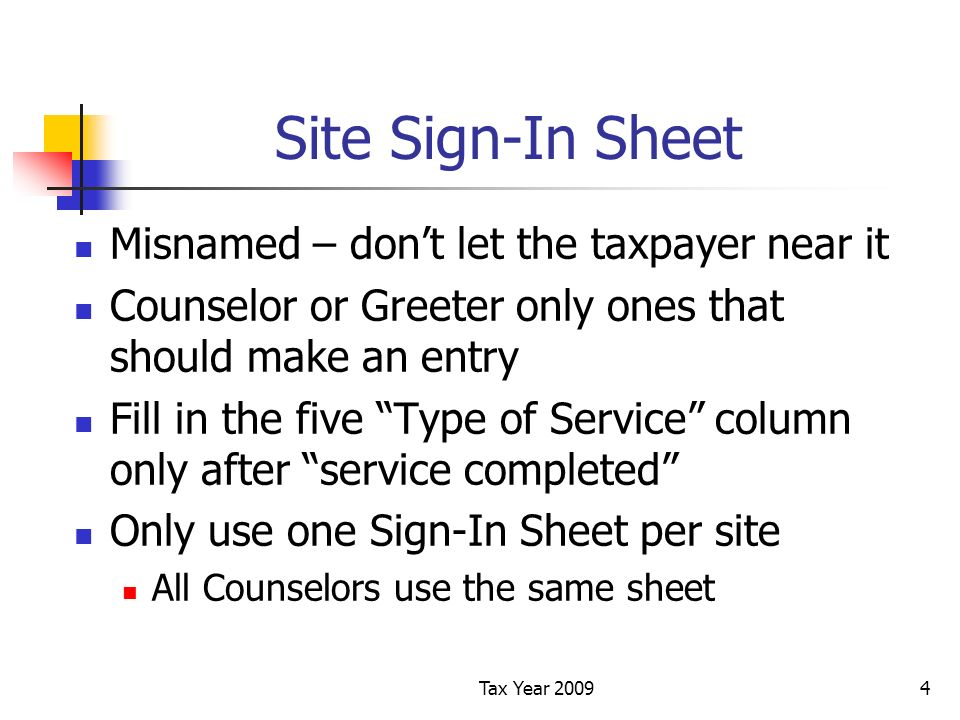 Tax Year 20094 Site Sign-In Sheet Misnamed – dont let the taxpayer near it Counselor or Greeter only ones that should make an entry Fill in the five Type of Service column only after service completed Only use one Sign-In Sheet per site All Counselors use the same sheet
