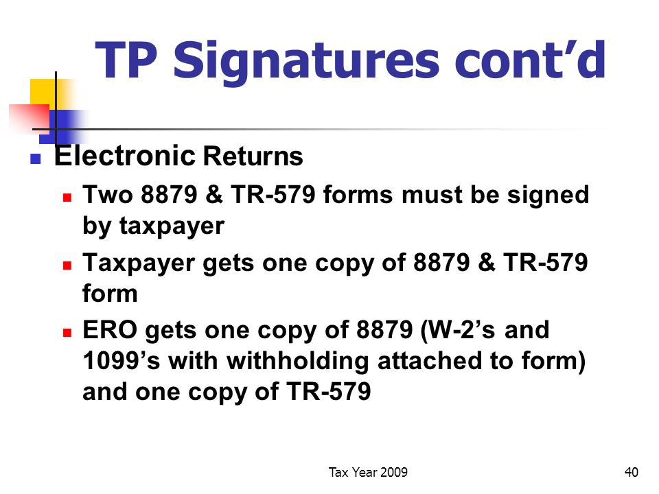 Tax Year 200940 TP Signatures contd Electronic Returns Two 8879 & TR-579 forms must be signed by taxpayer Taxpayer gets one copy of 8879 & TR-579 form ERO gets one copy of 8879 (W-2s and 1099s with withholding attached to form) and one copy of TR-579