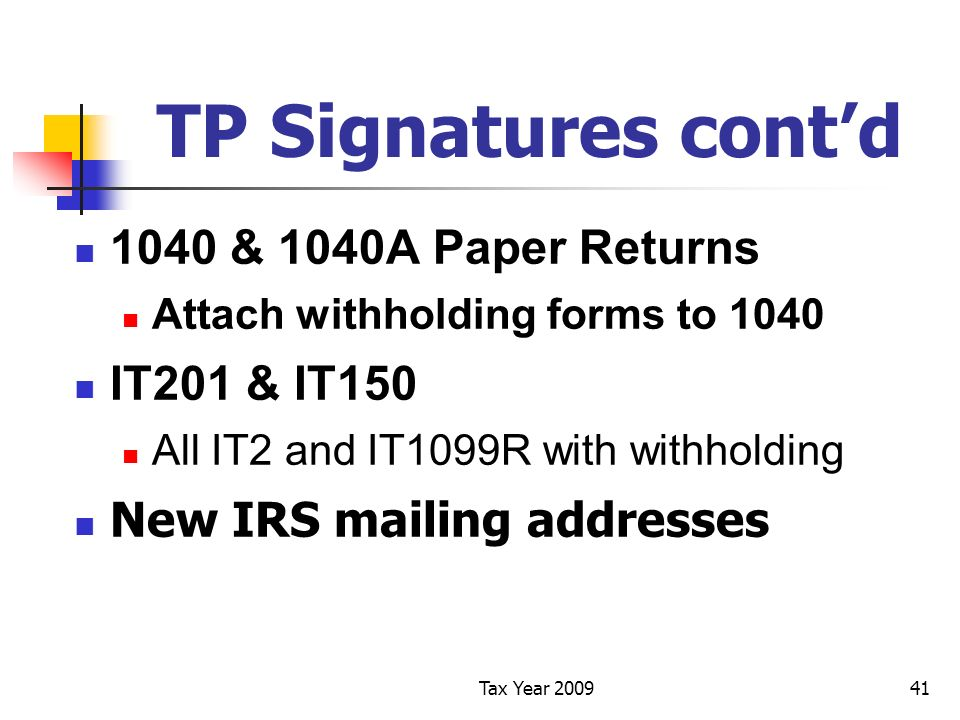 Tax Year 200941 TP Signatures contd 1040 & 1040A Paper Returns Attach withholding forms to 1040 IT201 & IT150 All IT2 and IT1099R with withholding New IRS mailing addresses