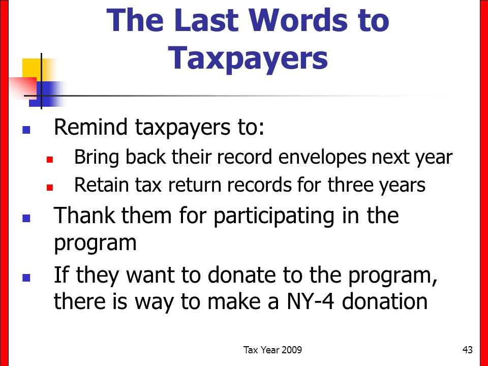 Tax Year 200943 The Last Words to Taxpayers Remind taxpayers to: Bring back their record envelopes next year Retain tax return records for three years Thank them for participating in the program If they want to donate to the program, there is way to make a NY-4 donation