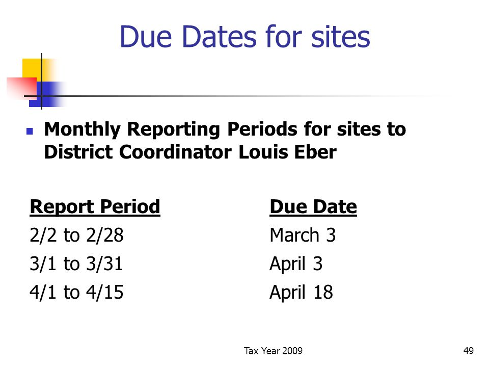 Tax Year 200949 Due Dates for sites Monthly Reporting Periods for sites to District Coordinator Louis Eber Report PeriodDue Date 2/2 to 2/28March 3 3/1 to 3/31April 3 4/1 to 4/15April 18