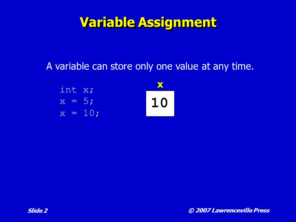© 2007 Lawrenceville Press Slide 2 Variable Assignment A variable can store only one value at any time.