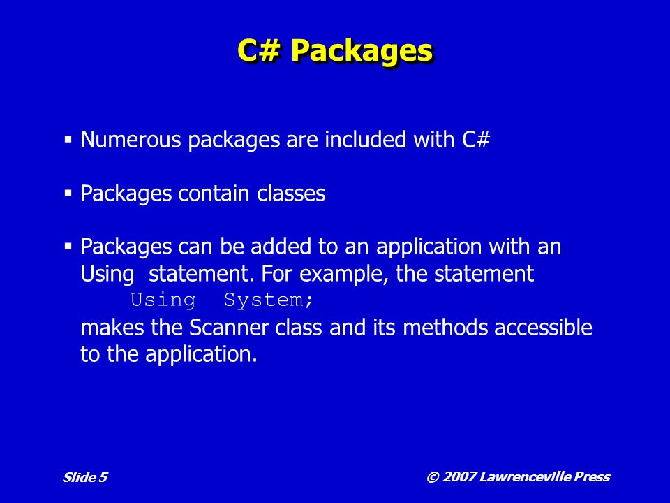 © 2007 Lawrenceville Press Slide 5 C# Packages Numerous packages are included with C# Packages contain classes Packages can be added to an application with an Using statement.