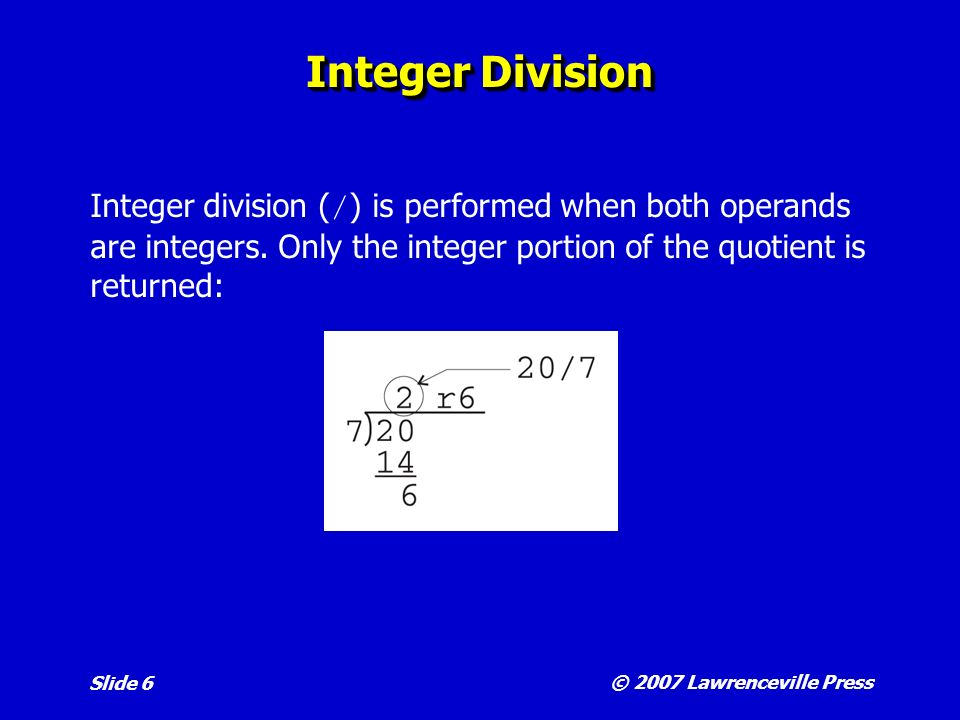 © 2007 Lawrenceville Press Slide 6 Integer Division Integer division ( / ) is performed when both operands are integers.