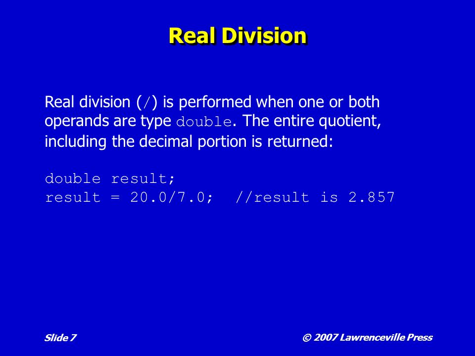 © 2007 Lawrenceville Press Slide 7 Real Division Real division ( / ) is performed when one or both operands are type double.