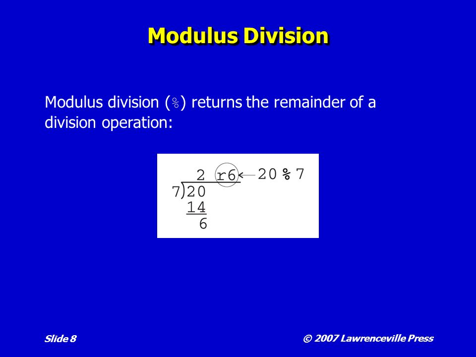 © 2007 Lawrenceville Press Slide 8 Modulus Division Modulus division ( % ) returns the remainder of a division operation: