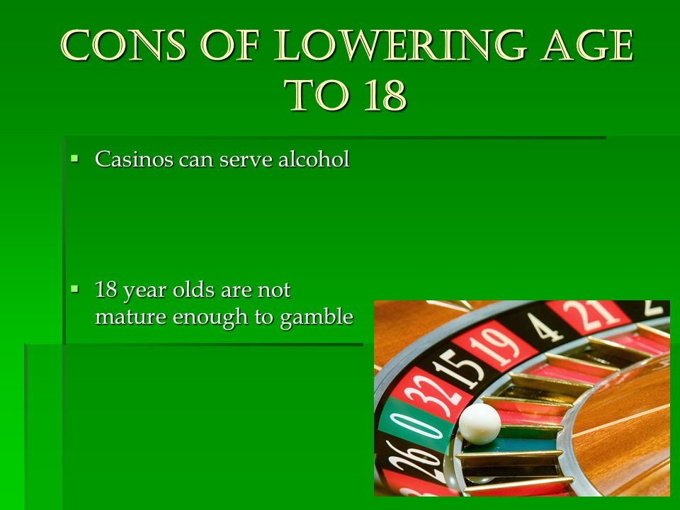 Cons of lowering age to 18 Casinos can serve alcohol Casinos can serve alcohol 18 year olds are not mature enough to gamble 18 year olds are not mature enough to gamble