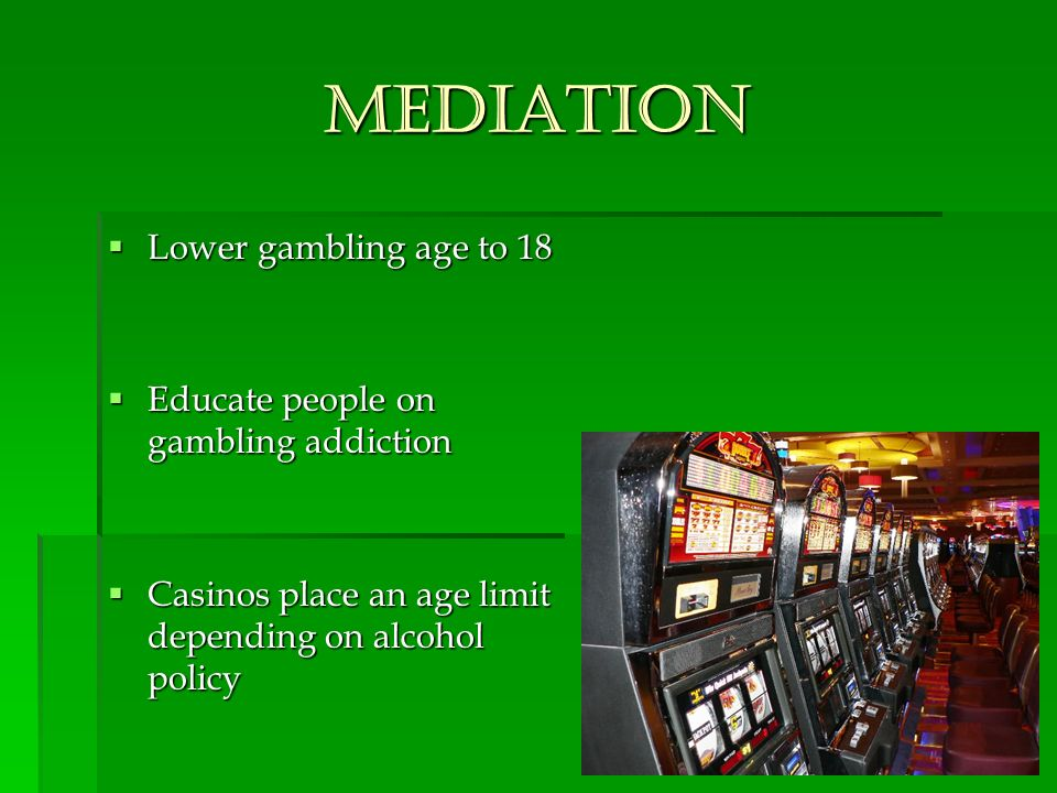 Mediation Lower gambling age to 18 Lower gambling age to 18 Educate people on gambling addiction Educate people on gambling addiction Casinos place an age limit depending on alcohol policy Casinos place an age limit depending on alcohol policy