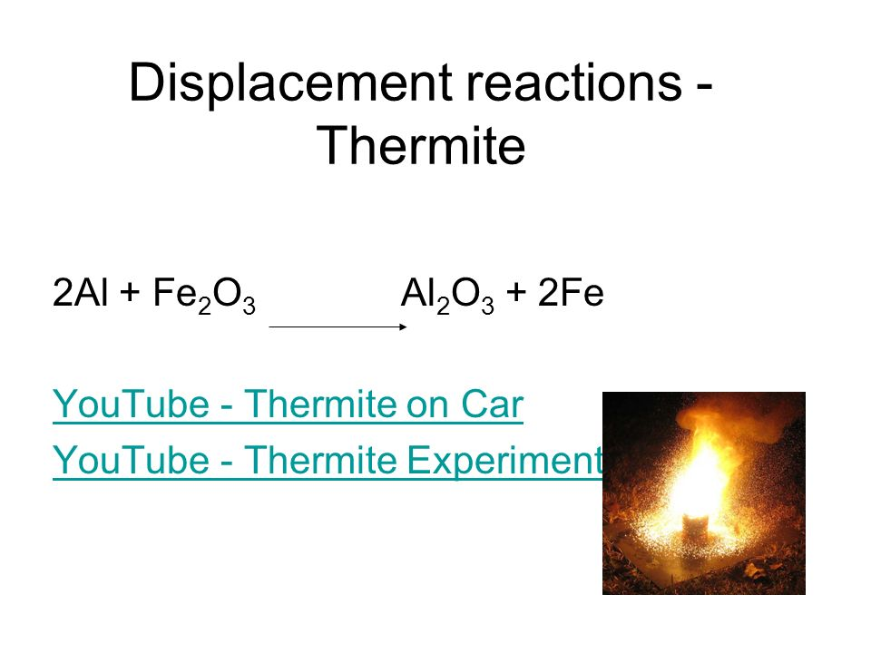 Displacement reactions - Thermite 2Al + Fe 2 O 3 Al 2 O 3 + 2Fe YouTube - Thermite on Car YouTube - Thermite Experiment