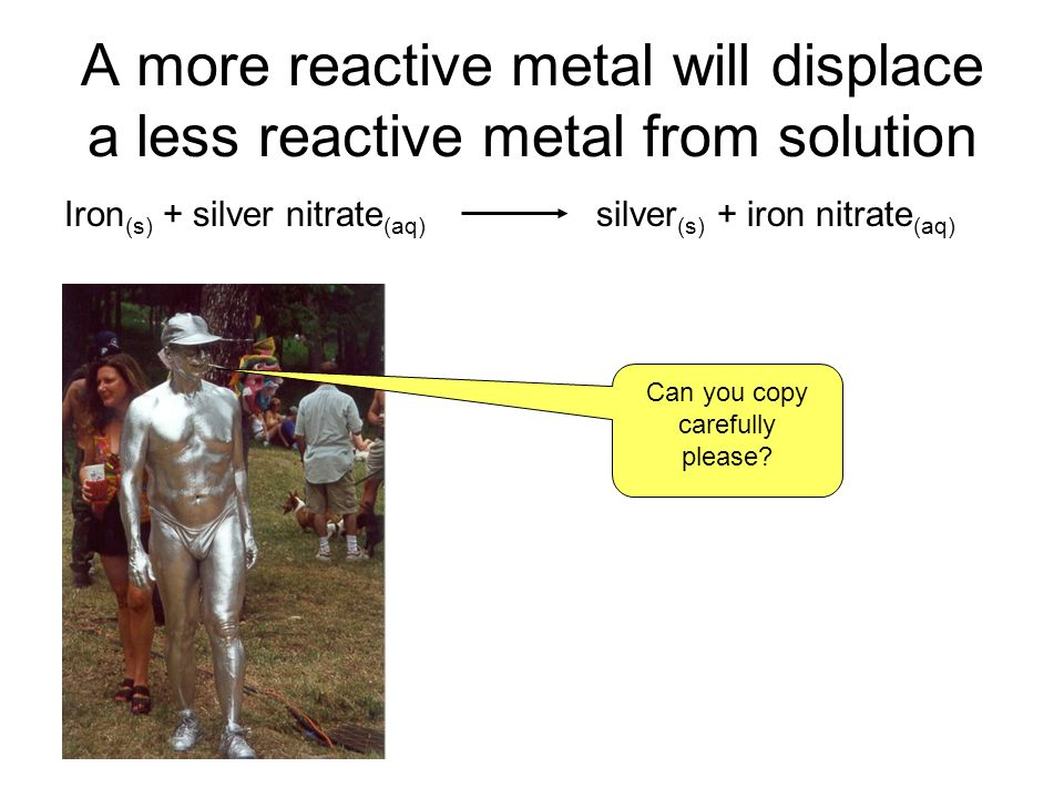 A more reactive metal will displace a less reactive metal from solution Iron (s) + silver nitrate (aq) silver (s) + iron nitrate (aq) Can you copy carefully please