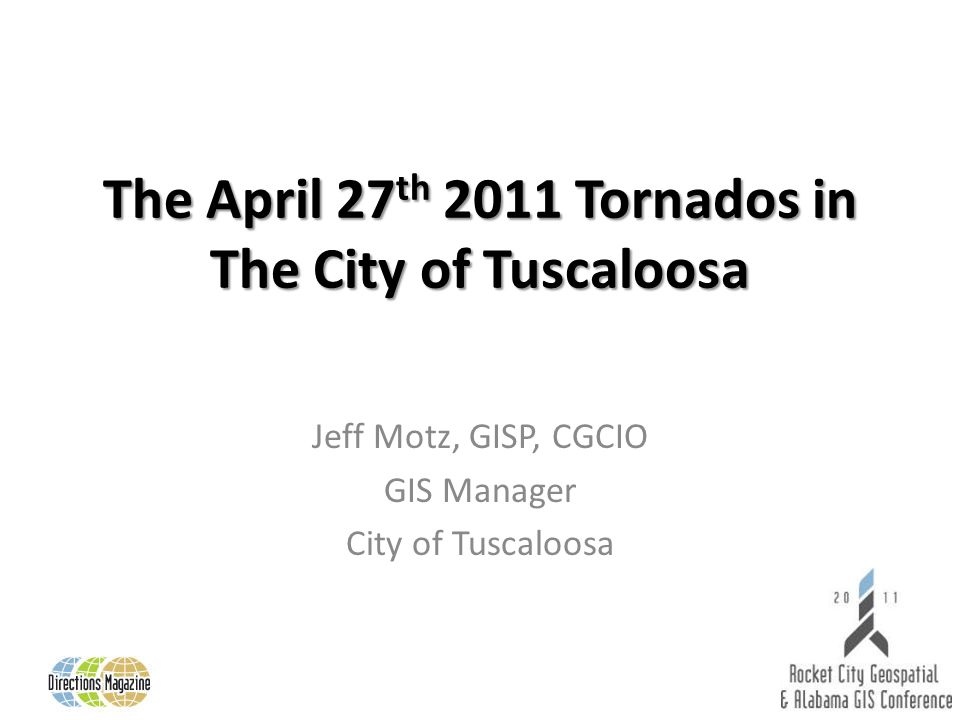 The April 27 th 2011 Tornados in The City of Tuscaloosa Jeff Motz, GISP, CGCIO GIS Manager City of Tuscaloosa