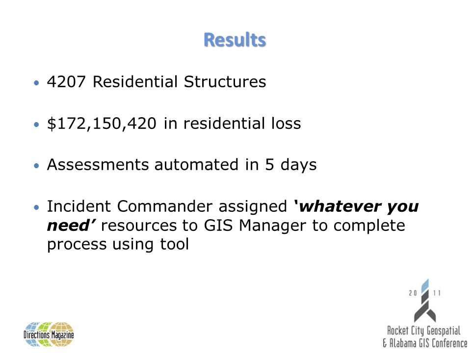 Results 4207 Residential Structures $172,150,420 in residential loss Assessments automated in 5 days Incident Commander assigned whatever you need resources to GIS Manager to complete process using tool