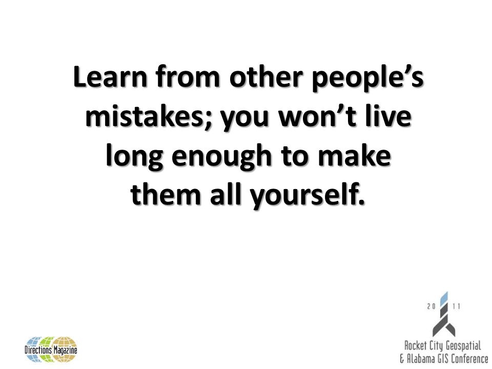 Learn from other peoples mistakes; you wont live long enough to make them all yourself.