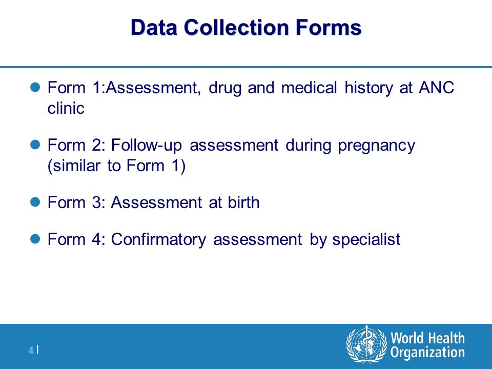 4 |4 | Data Collection Forms Form 1:Assessment, drug and medical history at ANC clinic Form 2: Follow-up assessment during pregnancy (similar to Form 1) Form 3: Assessment at birth Form 4: Confirmatory assessment by specialist