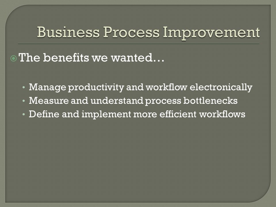 The benefits we wanted… Manage productivity and workflow electronically Measure and understand process bottlenecks Define and implement more efficient workflows