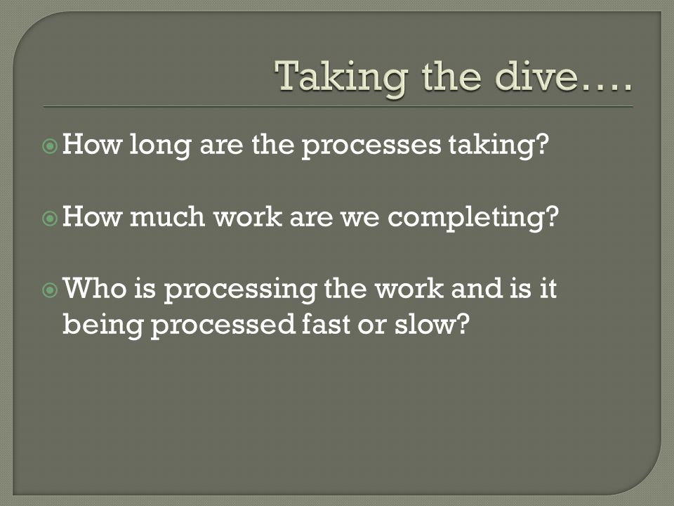 How long are the processes taking. How much work are we completing.