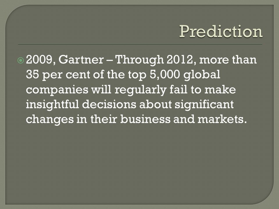 2009, Gartner – Through 2012, more than 35 per cent of the top 5,000 global companies will regularly fail to make insightful decisions about significant changes in their business and markets.