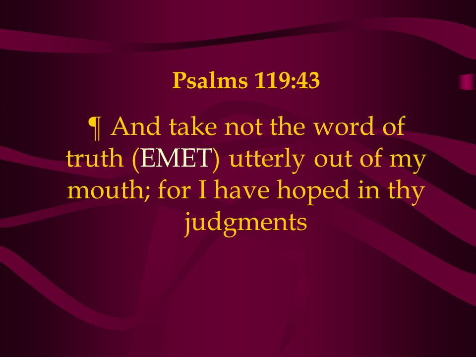 Psalms 119:43 ¶ And take not the word of truth (EMET) utterly out of my mouth; for I have hoped in thy judgments