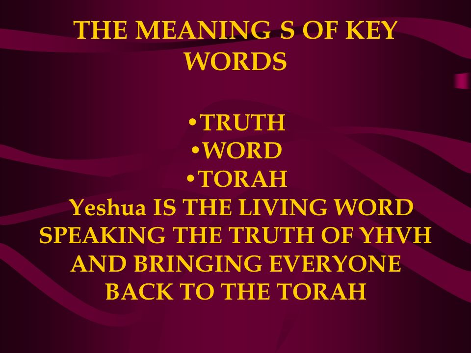 THE MEANING S OF KEY WORDS TRUTH WORD TORAH Yeshua IS THE LIVING WORD SPEAKING THE TRUTH OF YHVH AND BRINGING EVERYONE BACK TO THE TORAH