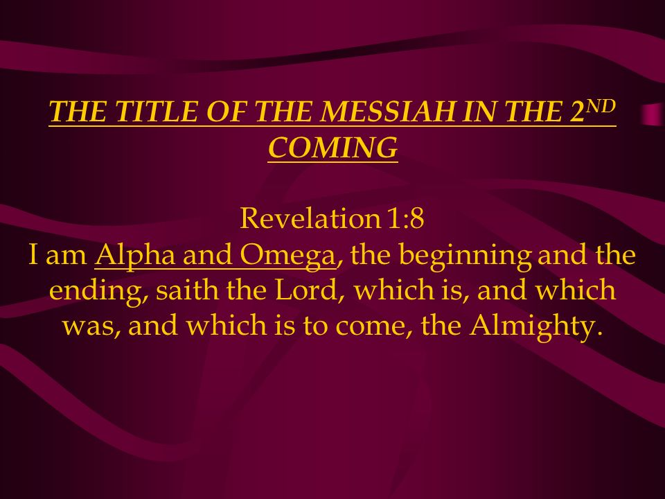 THE TITLE OF THE MESSIAH IN THE 2 ND COMING Revelation 1:8 I am Alpha and Omega, the beginning and the ending, saith the Lord, which is, and which was, and which is to come, the Almighty.
