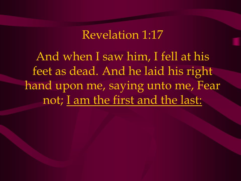 Revelation 1:17 And when I saw him, I fell at his feet as dead.