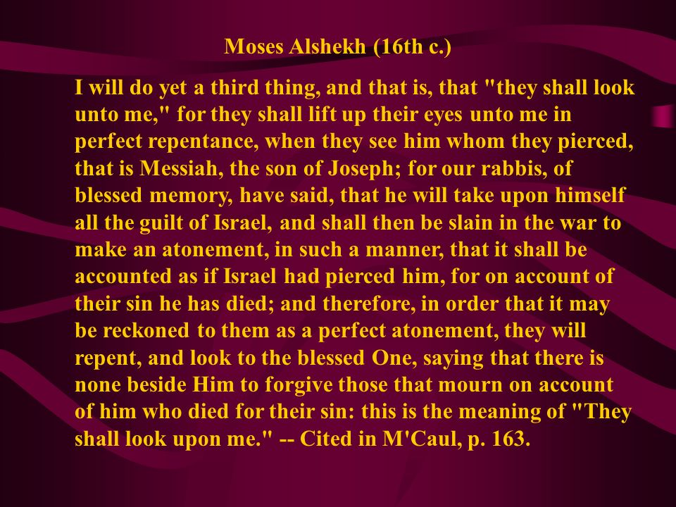 Moses Alshekh (16th c.) I will do yet a third thing, and that is, that they shall look unto me, for they shall lift up their eyes unto me in perfect repentance, when they see him whom they pierced, that is Messiah, the son of Joseph; for our rabbis, of blessed memory, have said, that he will take upon himself all the guilt of Israel, and shall then be slain in the war to make an atonement, in such a manner, that it shall be accounted as if Israel had pierced him, for on account of their sin he has died; and therefore, in order that it may be reckoned to them as a perfect atonement, they will repent, and look to the blessed One, saying that there is none beside Him to forgive those that mourn on account of him who died for their sin: this is the meaning of They shall look upon me. -- Cited in M Caul, p.