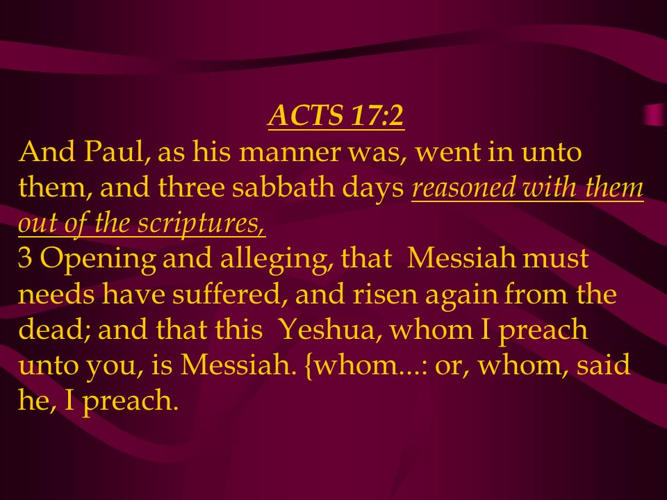 ACTS 17:2 And Paul, as his manner was, went in unto them, and three sabbath days reasoned with them out of the scriptures, 3 Opening and alleging, that Messiah must needs have suffered, and risen again from the dead; and that this Yeshua, whom I preach unto you, is Messiah.