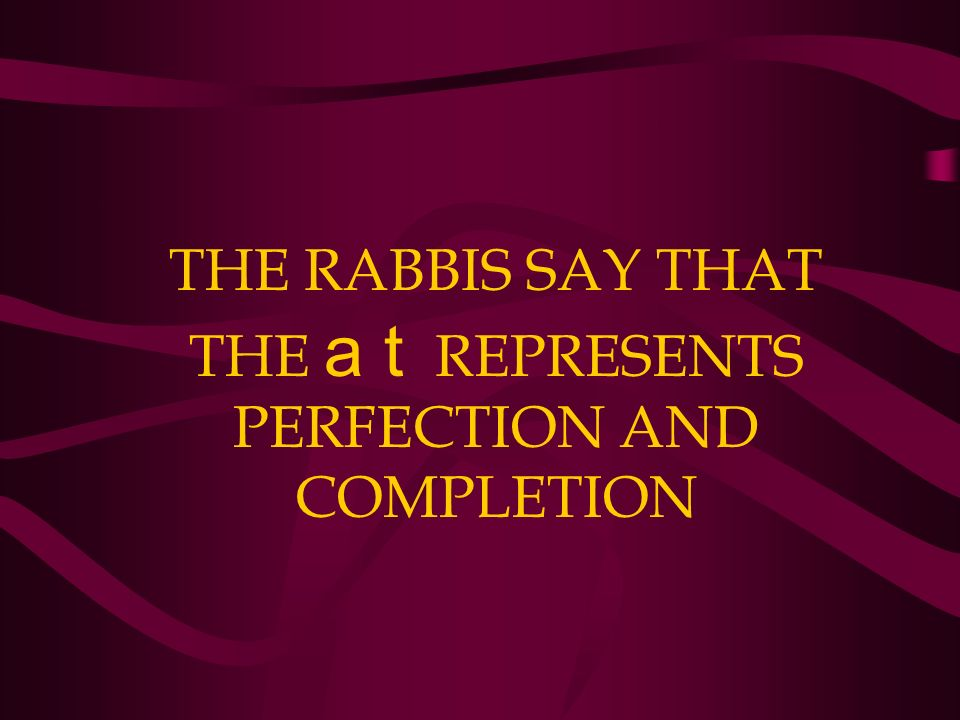 THE RABBIS SAY THAT THE a t REPRESENTS PERFECTION AND COMPLETION